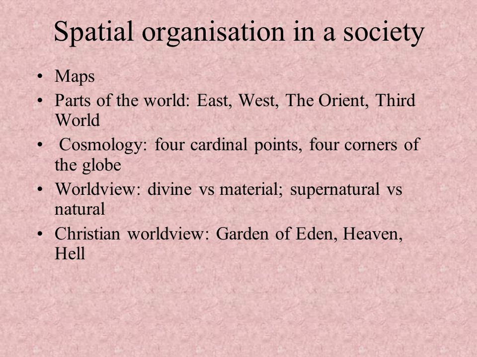 Spatial organisation in a society Maps Parts of the world: East, West, The Orient, Third World Cosmology: four cardinal points, four corners of the gl