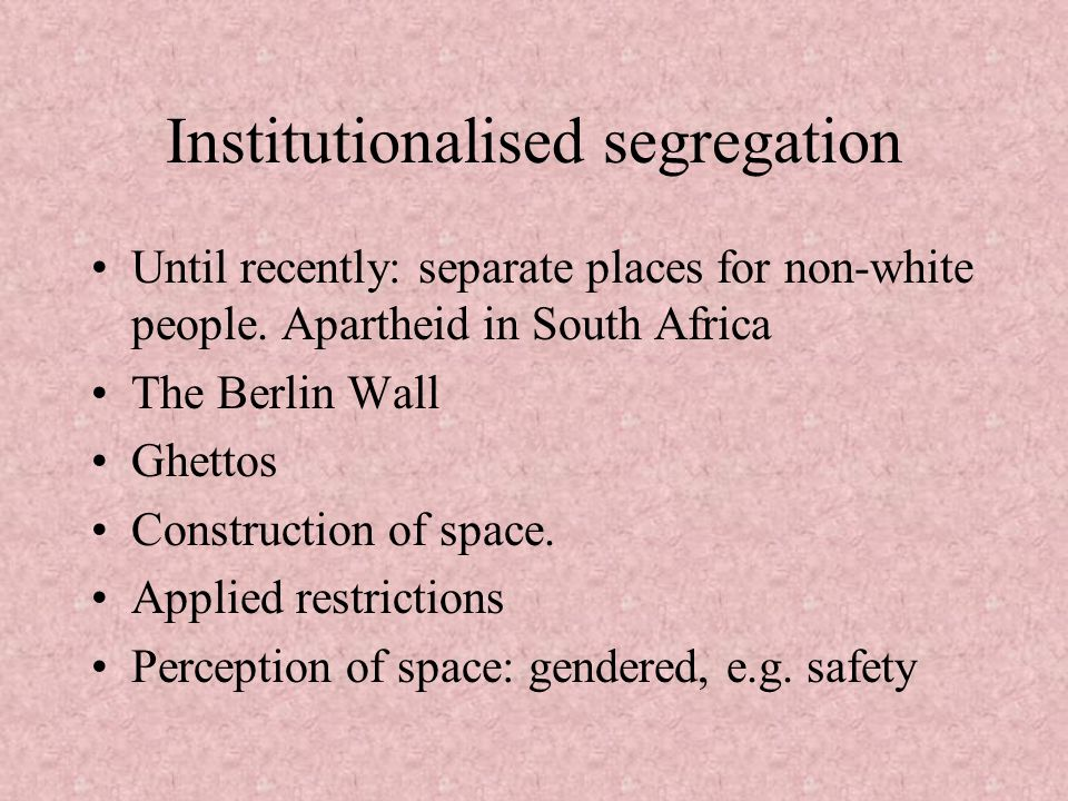 Institutionalised segregation Until recently: separate places for non-white people. Apartheid in South Africa The Berlin Wall Ghettos Construction of