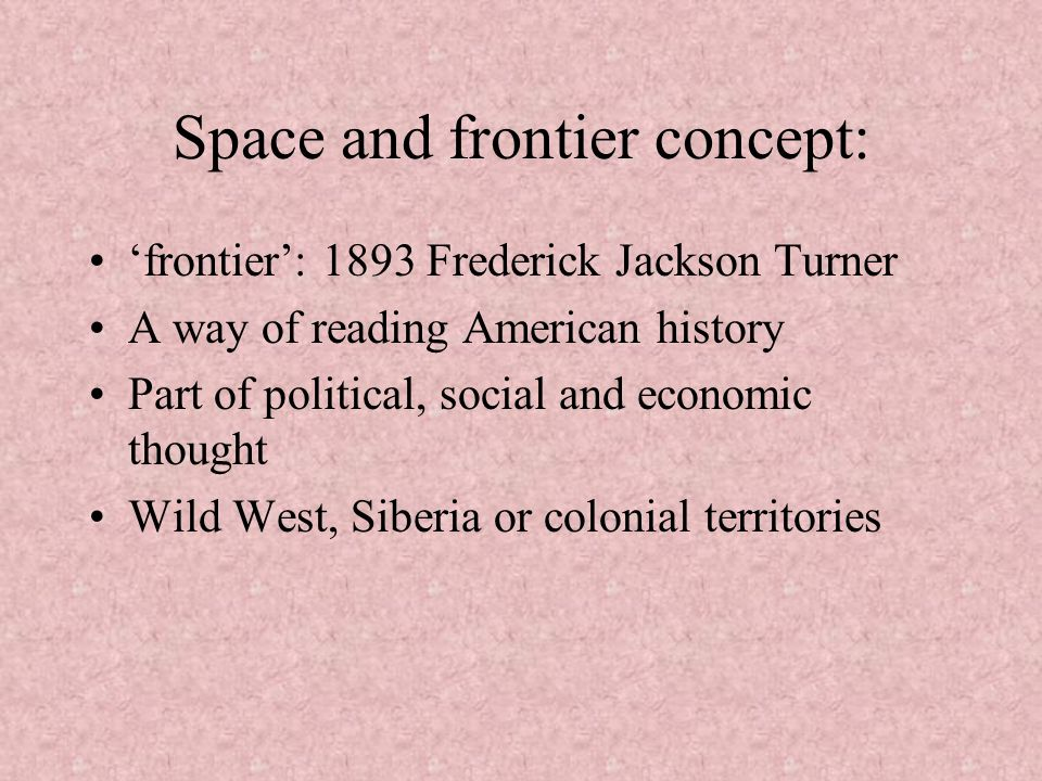 Space and frontier concept: frontier: 1893 Frederick Jackson Turner A way of reading American history Part of political, social and economic thought W