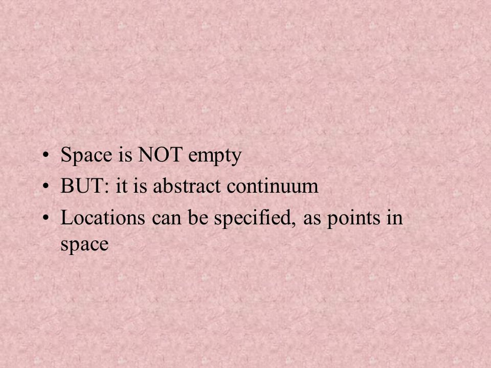 Space is NOT empty BUT: it is abstract continuum Locations can be specified, as points in space
