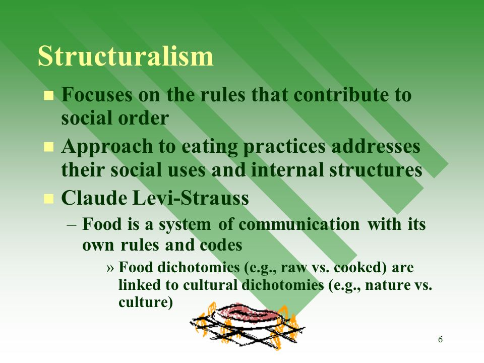 6 Structuralism Focuses on the rules that contribute to social order Approach to eating practices addresses their social uses and internal structures Claude Levi-Strauss – –Food is a system of communication with its own rules and codes » »Food dichotomies (e.g., raw vs.