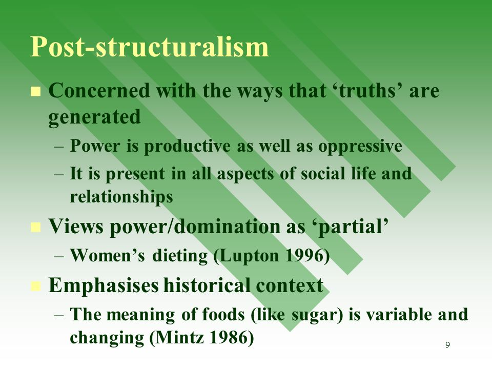 9 Post-structuralism Concerned with the ways that truths are generated – –Power is productive as well as oppressive – –It is present in all aspects of social life and relationships Views power/domination as partial – –Womens dieting (Lupton 1996) Emphasises historical context – –The meaning of foods (like sugar) is variable and changing (Mintz 1986)