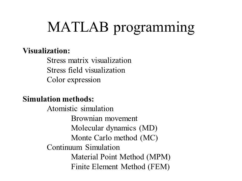 MATLAB programming Visualization: Stress matrix visualization Stress field visualization Color expression Simulation methods: Atomistic simulation Brownian movement Molecular dynamics (MD) Monte Carlo method (MC) Continuum Simulation Material Point Method (MPM) Finite Element Method (FEM)