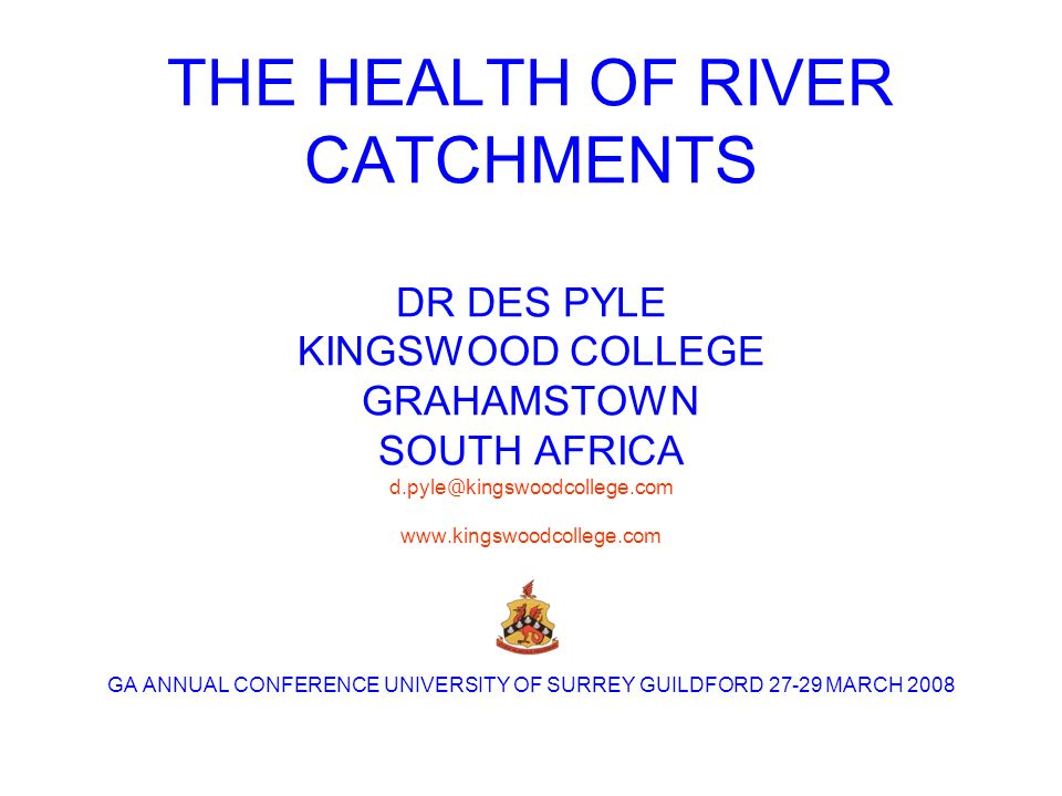 THE HEALTH OF RIVER CATCHMENTS DR DES PYLE KINGSWOOD COLLEGE GRAHAMSTOWN SOUTH AFRICA d.pyle @ kingswoodcollege.com www.kingswoodcollege.com GA ANNUAL CONFERENCE UNIVERSITY OF SURREY GUILDFORD 27-29 MARCH 2008