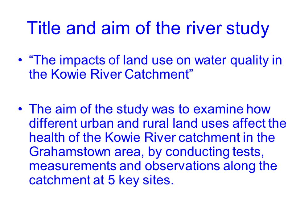 Title and aim of the river study The impacts of land use on water quality in the Kowie River Catchment The aim of the study was to examine how different urban and rural land uses affect the health of the Kowie River catchment in the Grahamstown area, by conducting tests, measurements and observations along the catchment at 5 key sites.