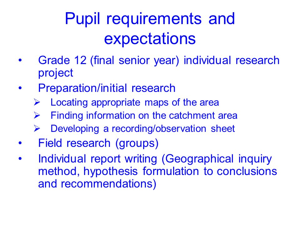Pupil requirements and expectations Grade 12 (final senior year) individual research project Preparation/initial research Locating appropriate maps of the area Finding information on the catchment area Developing a recording/observation sheet Field research (groups) Individual report writing (Geographical inquiry method, hypothesis formulation to conclusions and recommendations)