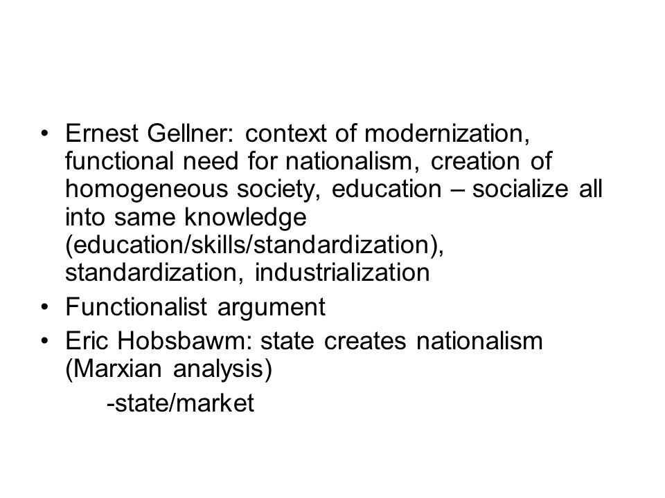 Ernest Gellner: context of modernization, functional need for nationalism, creation of homogeneous society, education – socialize all into same knowledge (education/skills/standardization), standardization, industrialization Functionalist argument Eric Hobsbawm: state creates nationalism (Marxian analysis) -state/market