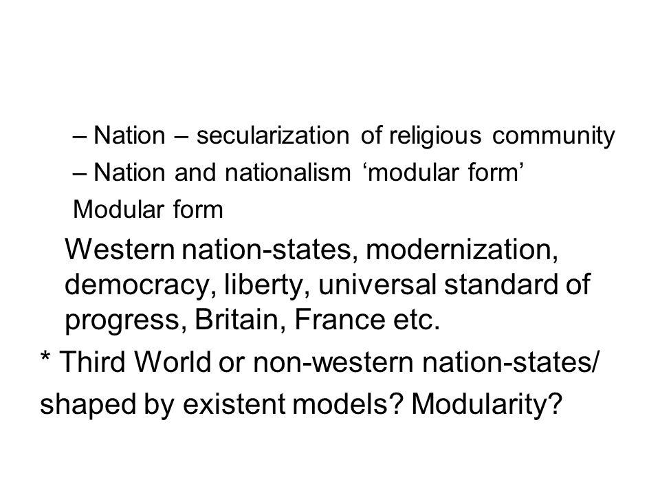 –Nation – secularization of religious community –Nation and nationalism modular form Modular form Western nation-states, modernization, democracy, liberty, universal standard of progress, Britain, France etc.