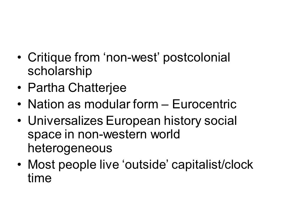 Critique from non-west postcolonial scholarship Partha Chatterjee Nation as modular form – Eurocentric Universalizes European history social space in non-western world heterogeneous Most people live outside capitalist/clock time