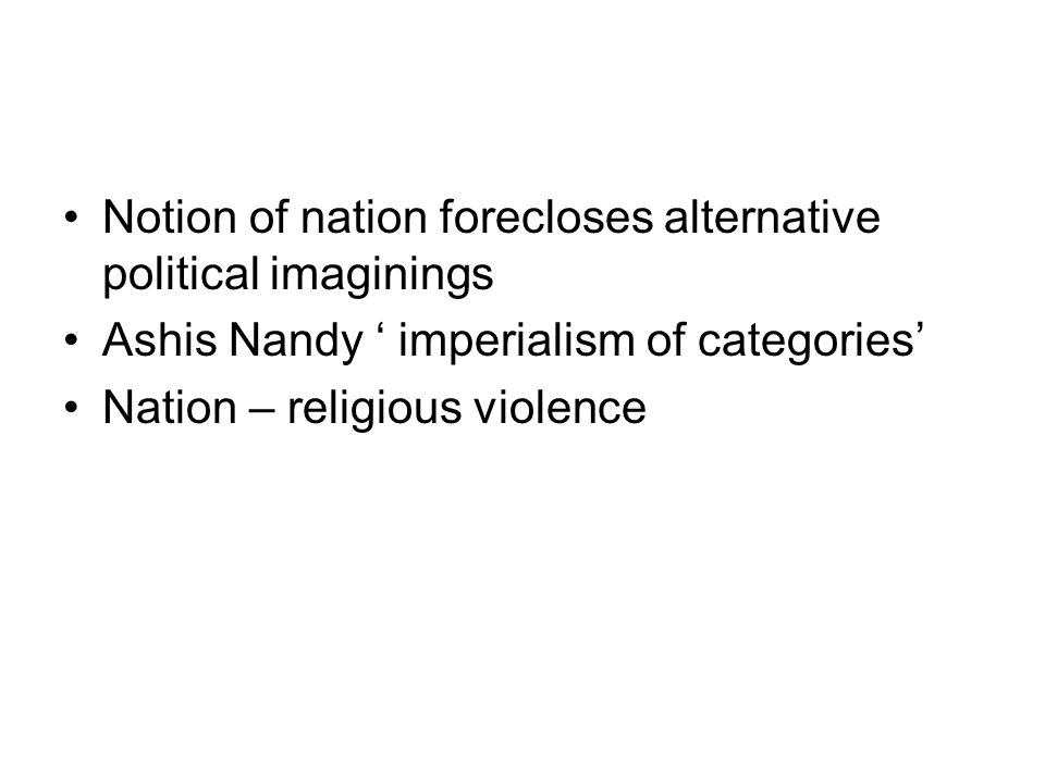 Notion of nation forecloses alternative political imaginings Ashis Nandy imperialism of categories Nation – religious violence