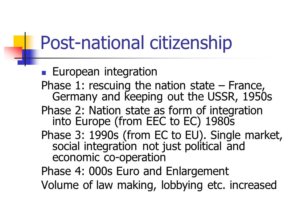 Post-national citizenship European integration Phase 1: rescuing the nation state – France, Germany and keeping out the USSR, 1950s Phase 2: Nation state as form of integration into Europe (from EEC to EC) 1980s Phase 3: 1990s (from EC to EU).
