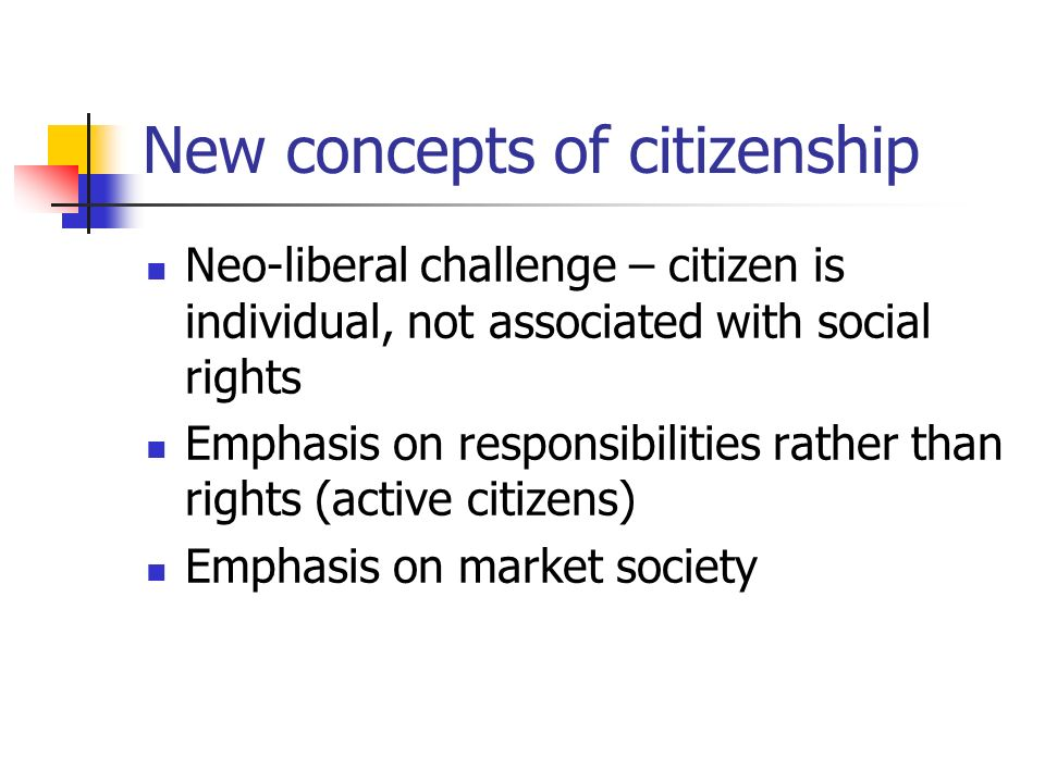 New concepts of citizenship Neo-liberal challenge – citizen is individual, not associated with social rights Emphasis on responsibilities rather than rights (active citizens) Emphasis on market society