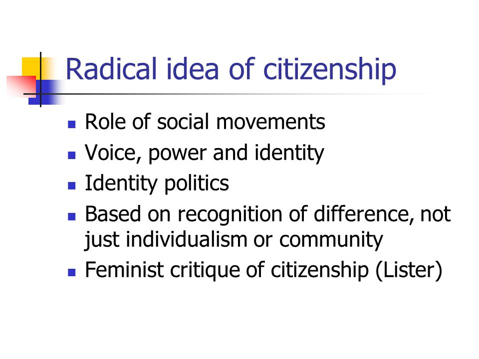 Radical idea of citizenship Role of social movements Voice, power and identity Identity politics Based on recognition of difference, not just individualism or community Feminist critique of citizenship (Lister)