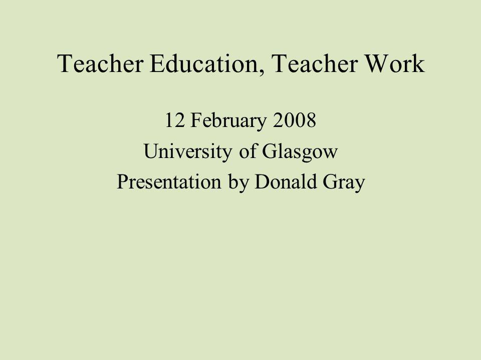 Teacher Education, Teacher Work 12 February 2008 University of Glasgow Presentation by Donald Gray
