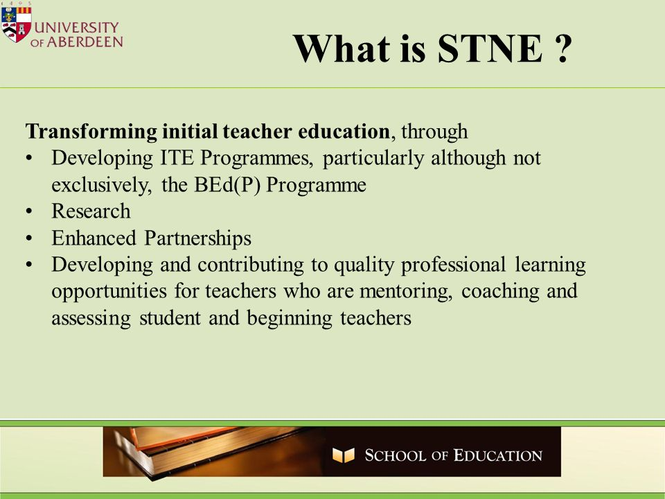 What is STNE ? Transforming initial teacher education, through Developing ITE Programmes, particularly although not exclusively, the BEd(P) Programme