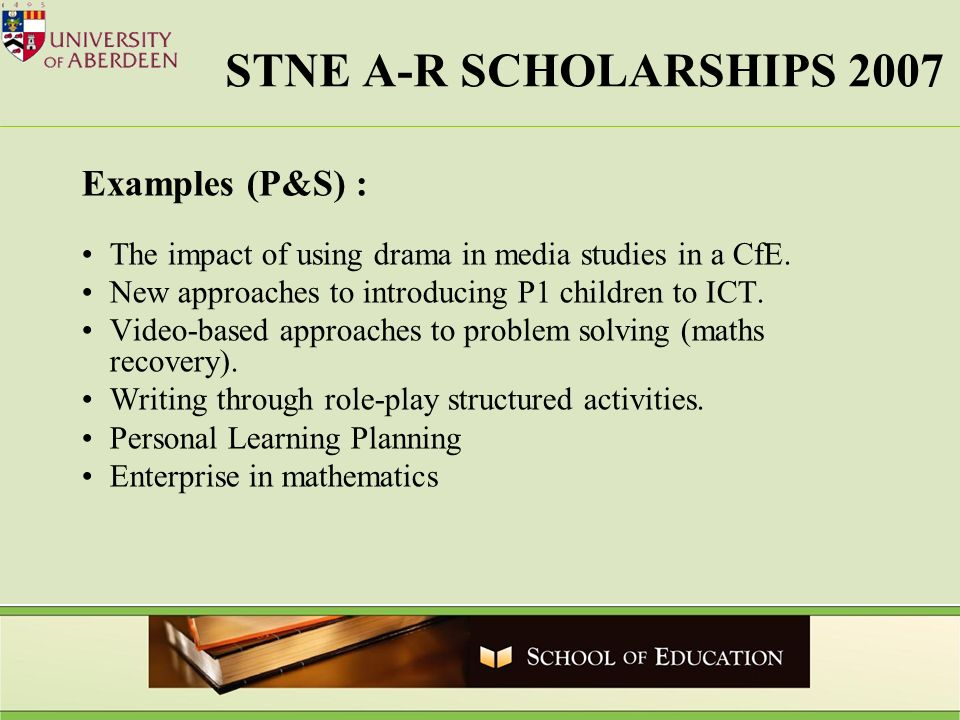 STNE A-R SCHOLARSHIPS 2007 Examples (P&S) : The impact of using drama in media studies in a CfE. New approaches to introducing P1 children to ICT. Vid