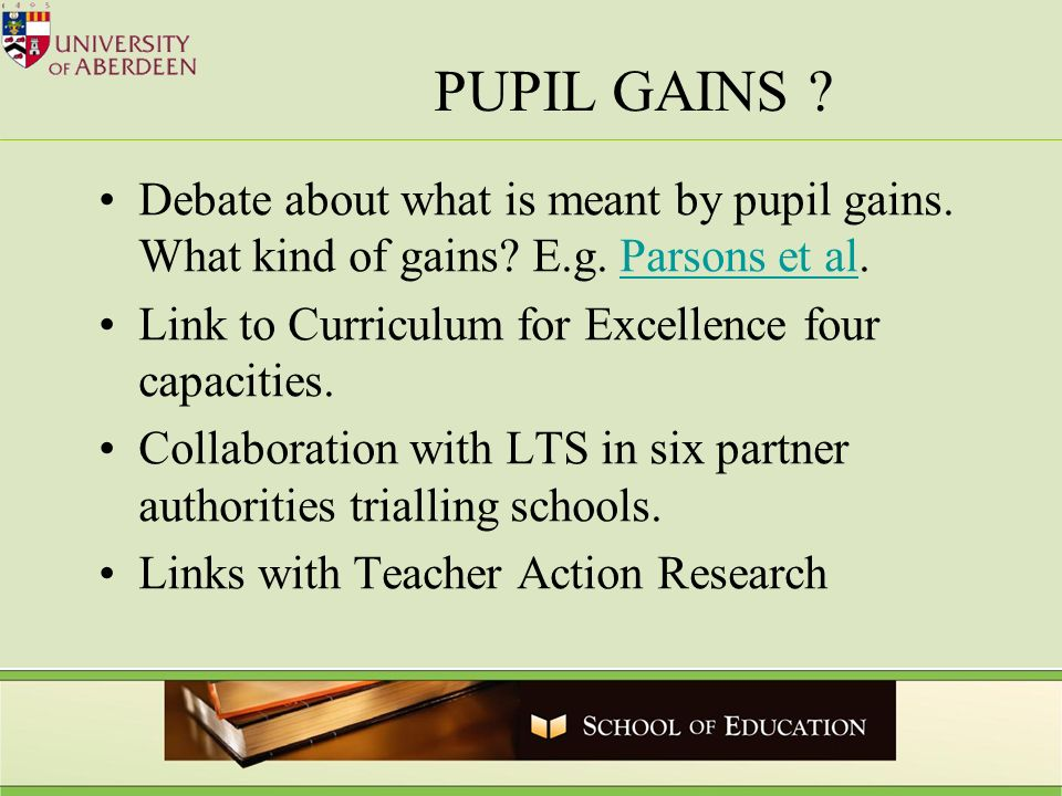 PUPIL GAINS ? Debate about what is meant by pupil gains. What kind of gains? E.g. Parsons et al.Parsons et al Link to Curriculum for Excellence four c