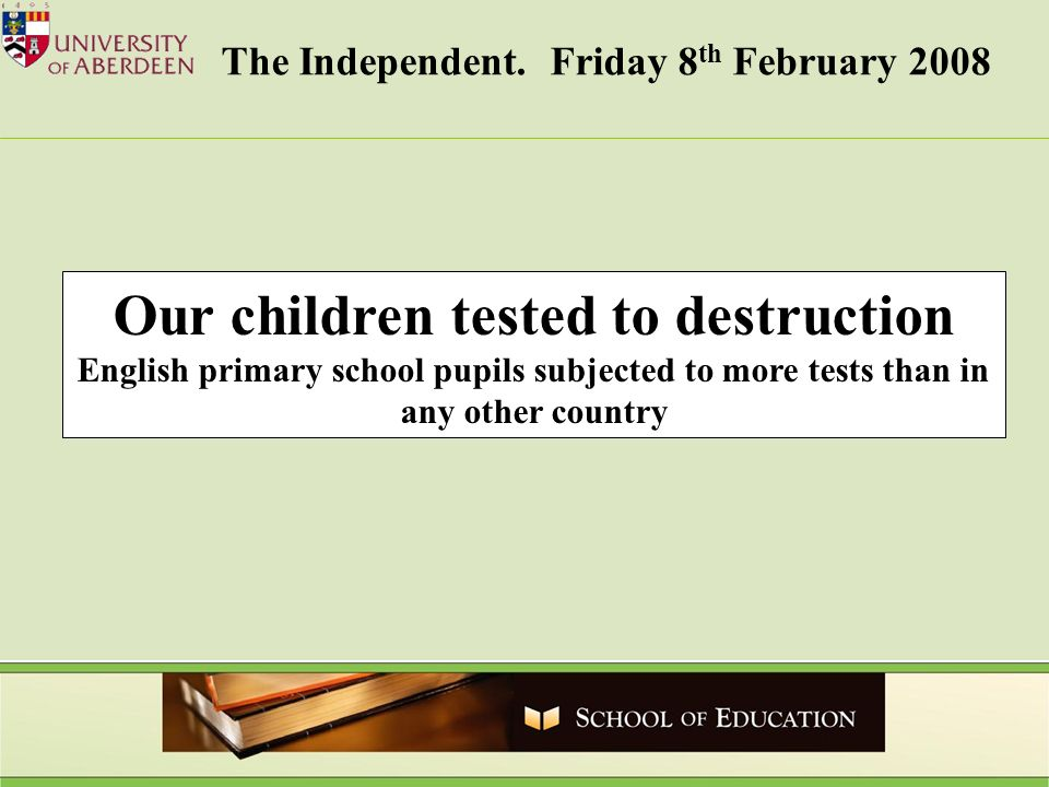 Our children tested to destruction English primary school pupils subjected to more tests than in any other country The Independent. Friday 8 th Februa