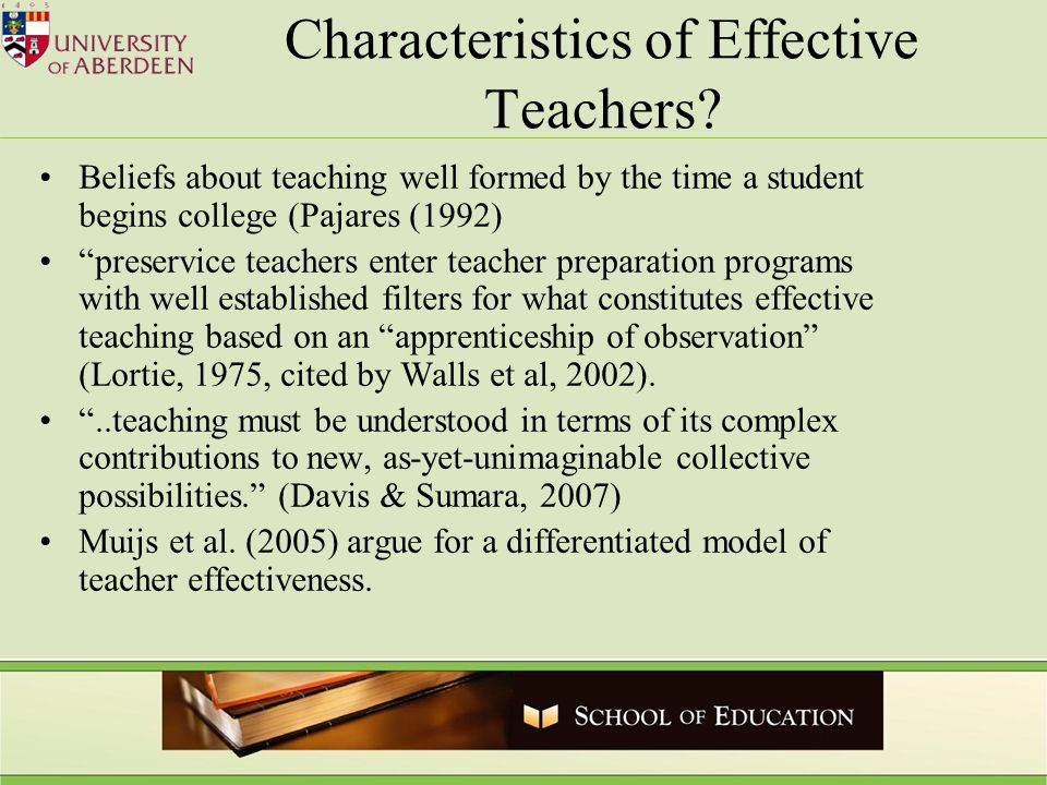 Characteristics of Effective Teachers? Beliefs about teaching well formed by the time a student begins college (Pajares (1992) preservice teachers ent