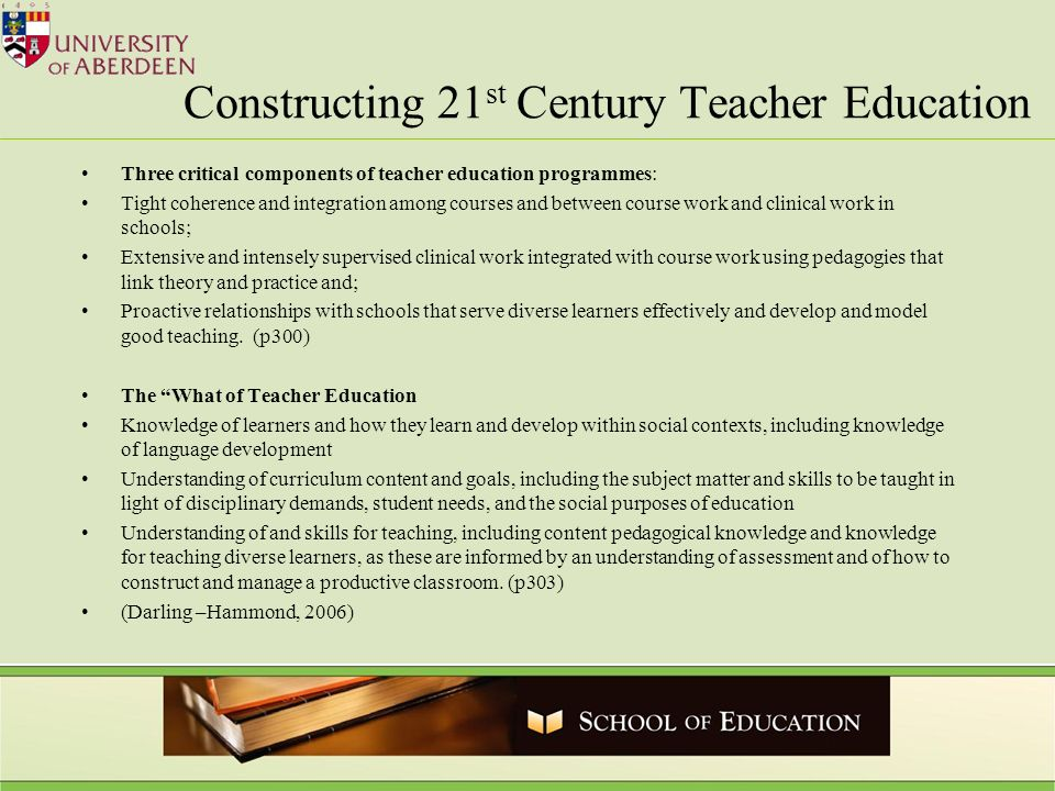 Constructing 21 st Century Teacher Education Three critical components of teacher education programmes: Tight coherence and integration among courses
