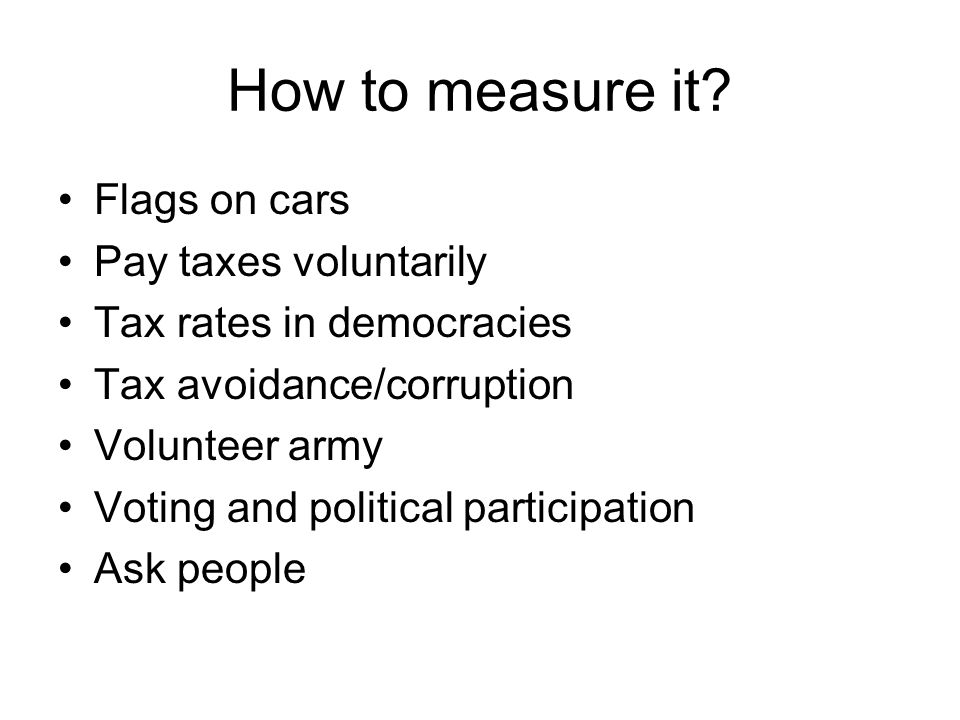 How to measure it? Flags on cars Pay taxes voluntarily Tax rates in democracies Tax avoidance/corruption Volunteer army Voting and political participa