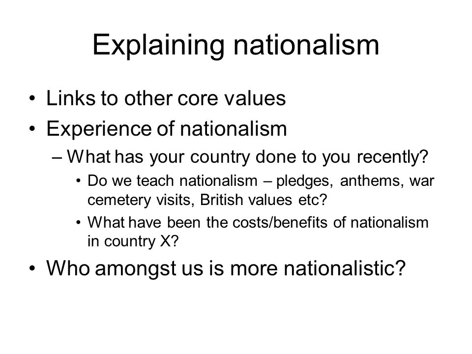 Explaining nationalism Links to other core values Experience of nationalism –What has your country done to you recently? Do we teach nationalism – ple