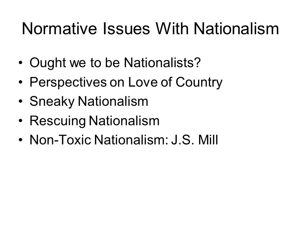 Normative Issues With Nationalism Ought we to be Nationalists? Perspectives on Love of Country Sneaky Nationalism Rescuing Nationalism Non-Toxic Natio