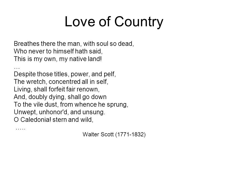 Love of Country Breathes there the man, with soul so dead, Who never to himself hath said, This is my own, my native land.