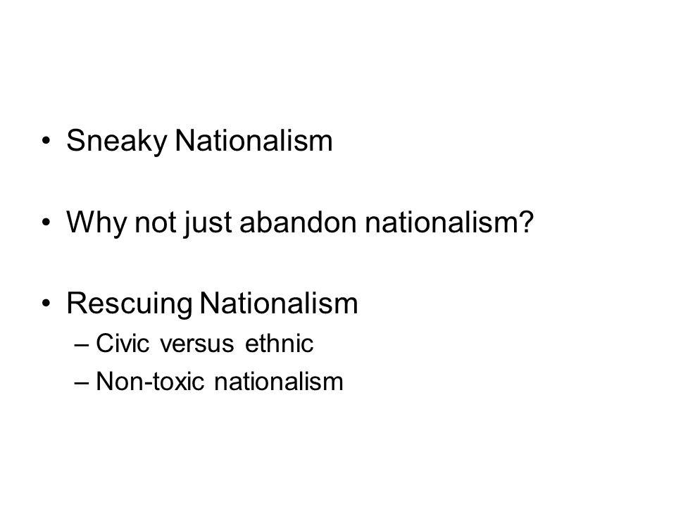 Sneaky Nationalism Why not just abandon nationalism? Rescuing Nationalism –Civic versus ethnic –Non-toxic nationalism