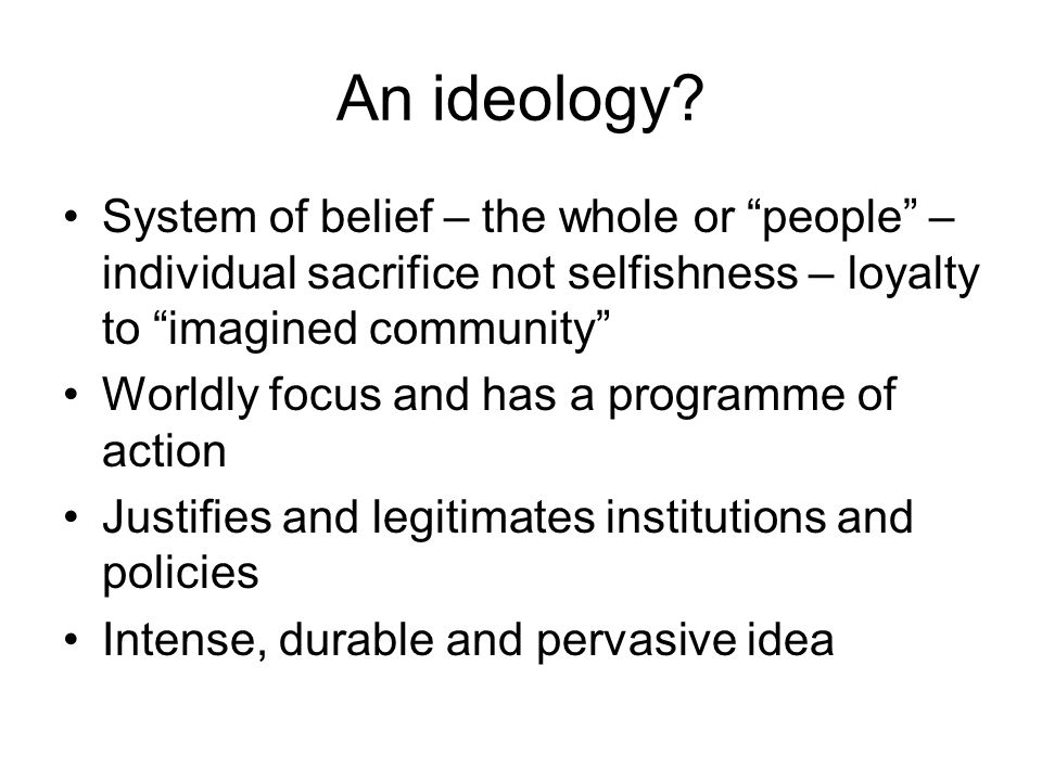 An ideology? System of belief – the whole or people – individual sacrifice not selfishness – loyalty to imagined community Worldly focus and has a pro