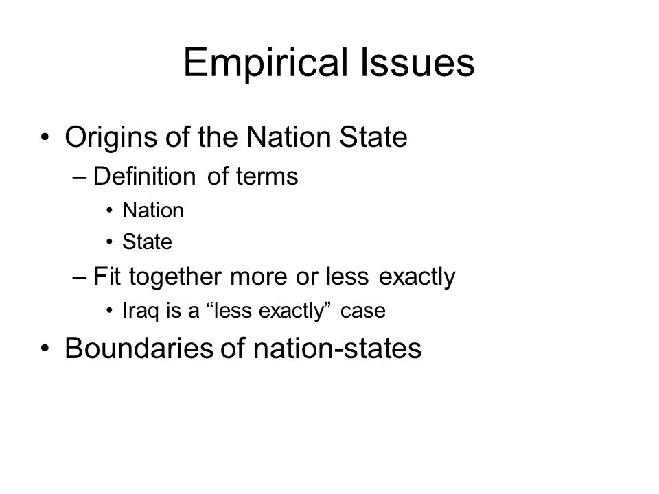 Empirical Issues Origins of the Nation State –Definition of terms Nation State –Fit together more or less exactly Iraq is a less exactly case Boundaries of nation-states