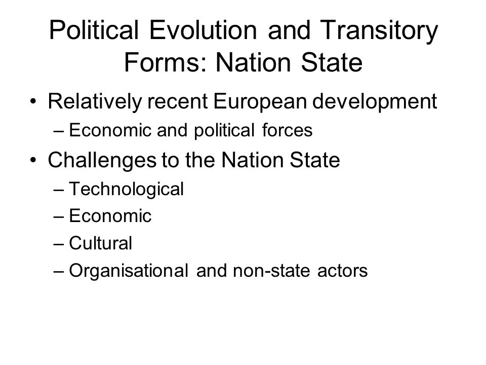 Political Evolution and Transitory Forms: Nation State Relatively recent European development –Economic and political forces Challenges to the Nation State –Technological –Economic –Cultural –Organisational and non-state actors