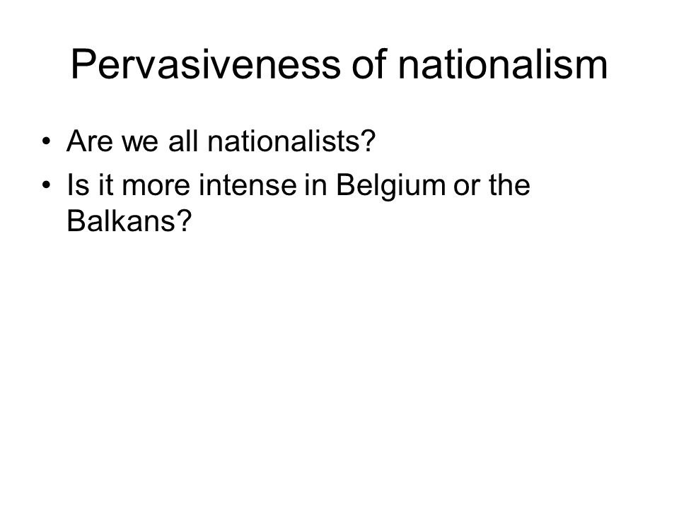 Pervasiveness of nationalism Are we all nationalists? Is it more intense in Belgium or the Balkans?