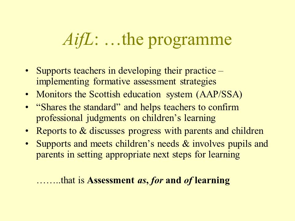 AifL: …the programme Supports teachers in developing their practice – implementing formative assessment strategies Monitors the Scottish education system (AAP/SSA) Shares the standard and helps teachers to confirm professional judgments on childrens learning Reports to & discusses progress with parents and children Supports and meets childrens needs & involves pupils and parents in setting appropriate next steps for learning ……..that is Assessment as, for and of learning