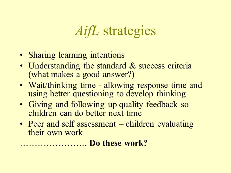 AifL strategies Sharing learning intentions Understanding the standard & success criteria (what makes a good answer ) Wait/thinking time - allowing response time and using better questioning to develop thinking Giving and following up quality feedback so children can do better next time Peer and self assessment – children evaluating their own work …………………..