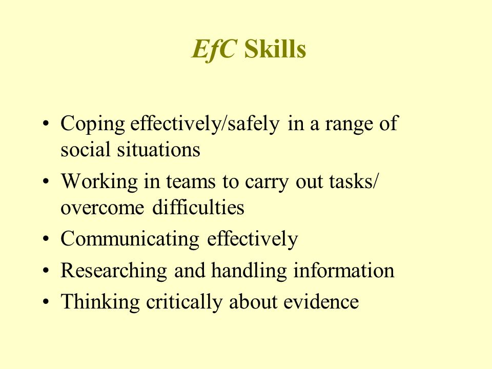 EfC Skills Coping effectively/safely in a range of social situations Working in teams to carry out tasks/ overcome difficulties Communicating effectively Researching and handling information Thinking critically about evidence
