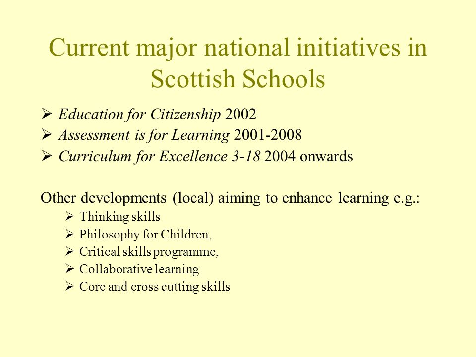 Current major national initiatives in Scottish Schools Education for Citizenship 2002 Assessment is for Learning 2001-2008 Curriculum for Excellence 3-18 2004 onwards Other developments (local) aiming to enhance learning e.g.: Thinking skills Philosophy for Children, Critical skills programme, Collaborative learning Core and cross cutting skills