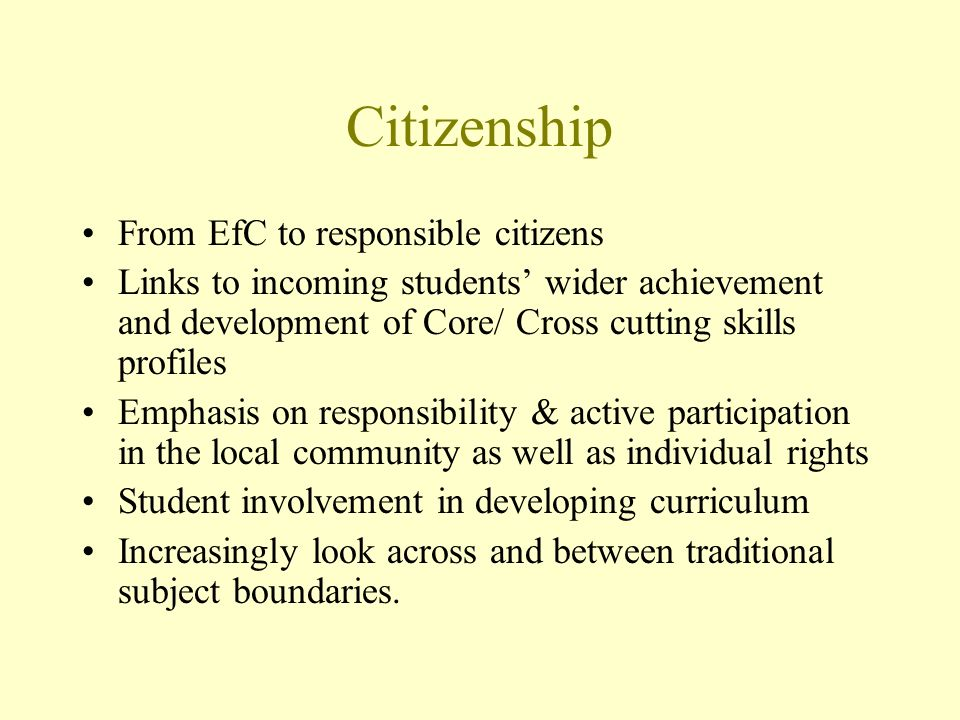 Citizenship From EfC to responsible citizens Links to incoming students wider achievement and development of Core/ Cross cutting skills profiles Emphasis on responsibility & active participation in the local community as well as individual rights Student involvement in developing curriculum Increasingly look across and between traditional subject boundaries.