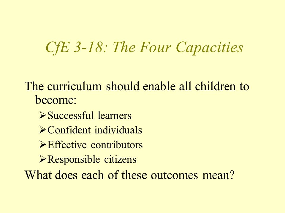 CfE 3-18: The Four Capacities The curriculum should enable all children to become: Successful learners Confident individuals Effective contributors Responsible citizens What does each of these outcomes mean