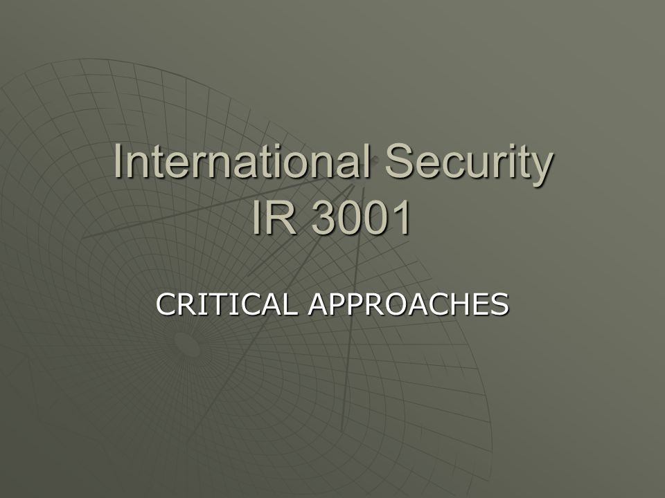 International Security IR 3001 CRITICAL APPROACHES