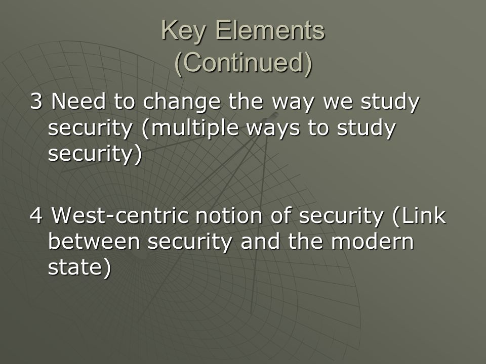 Key Elements (Continued) 3 Need to change the way we study security (multiple ways to study security) 4 West-centric notion of security (Link between security and the modern state)