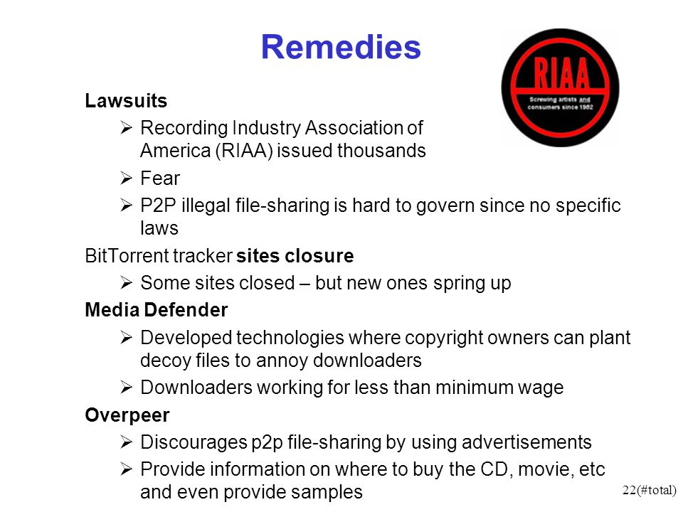 22(#total) Remedies Lawsuits Recording Industry Association of America (RIAA) issued thousands Fear P2P illegal file-sharing is hard to govern since no specific laws BitTorrent tracker sites closure Some sites closed – but new ones spring up Media Defender Developed technologies where copyright owners can plant decoy files to annoy downloaders Downloaders working for less than minimum wage Overpeer Discourages p2p file-sharing by using advertisements Provide information on where to buy the CD, movie, etc and even provide samples