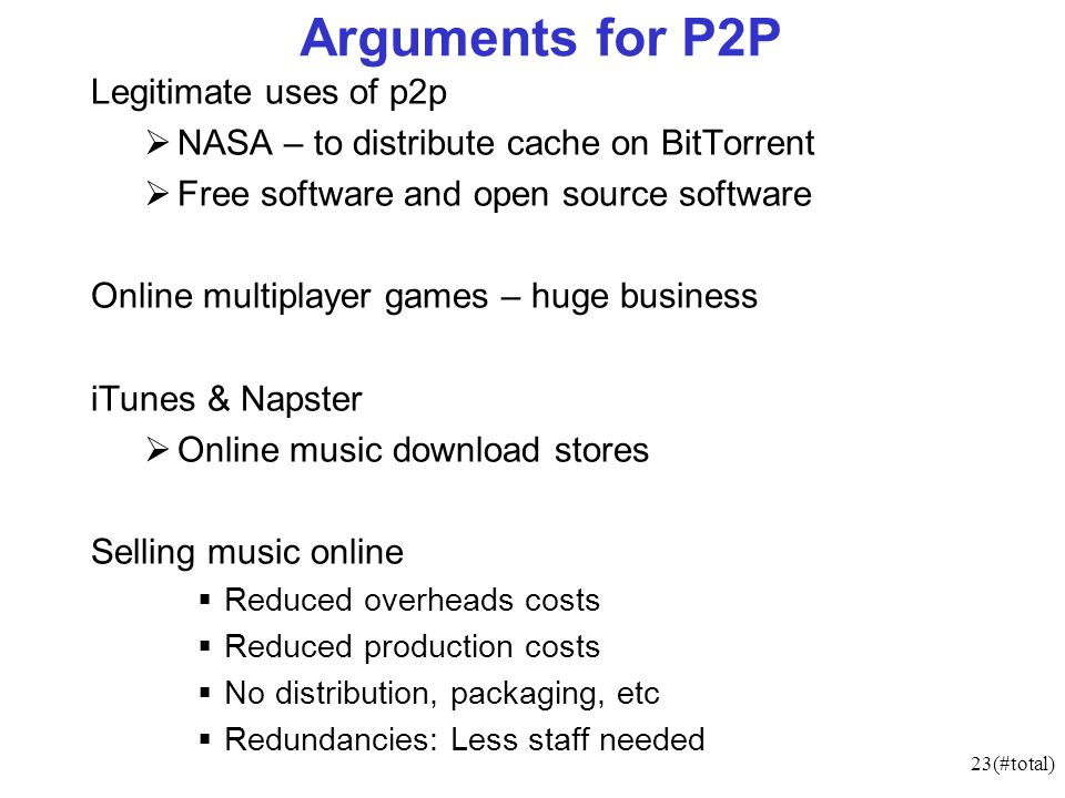 23(#total) Arguments for P2P Legitimate uses of p2p NASA – to distribute cache on BitTorrent Free software and open source software Online multiplayer games – huge business iTunes & Napster Online music download stores Selling music online Reduced overheads costs Reduced production costs No distribution, packaging, etc Redundancies: Less staff needed