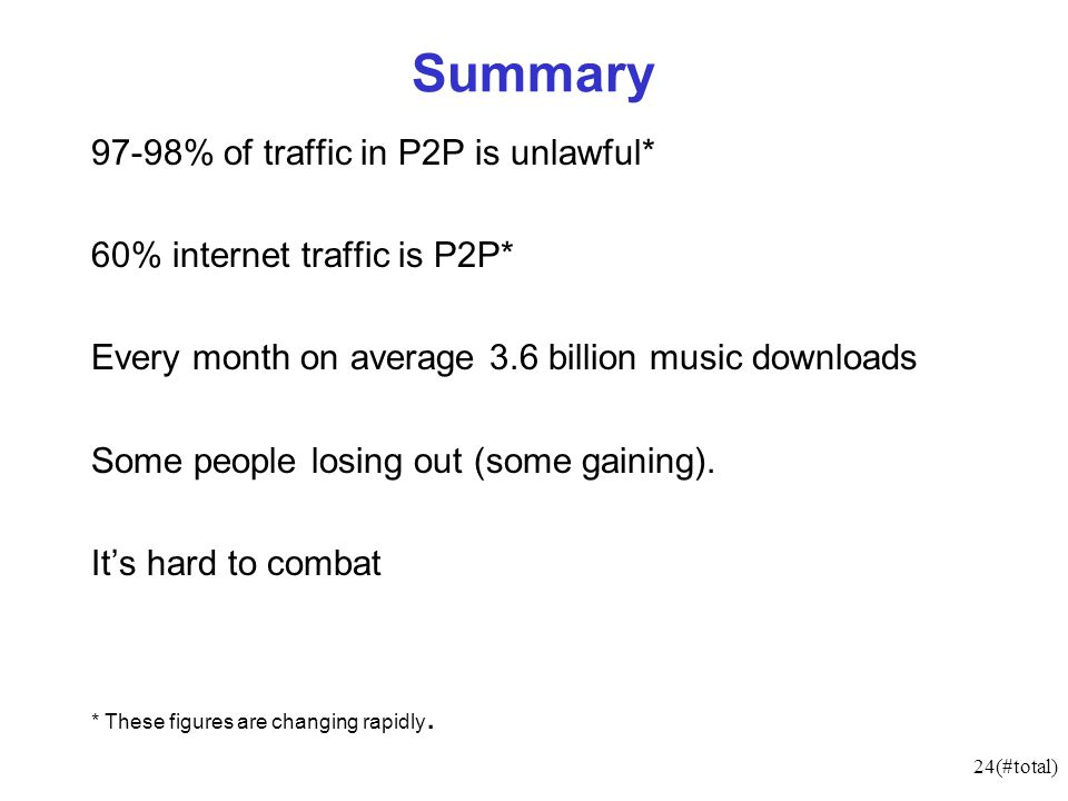 24(#total) Summary 97-98% of traffic in P2P is unlawful* 60% internet traffic is P2P* Every month on average 3.6 billion music downloads Some people losing out (some gaining).