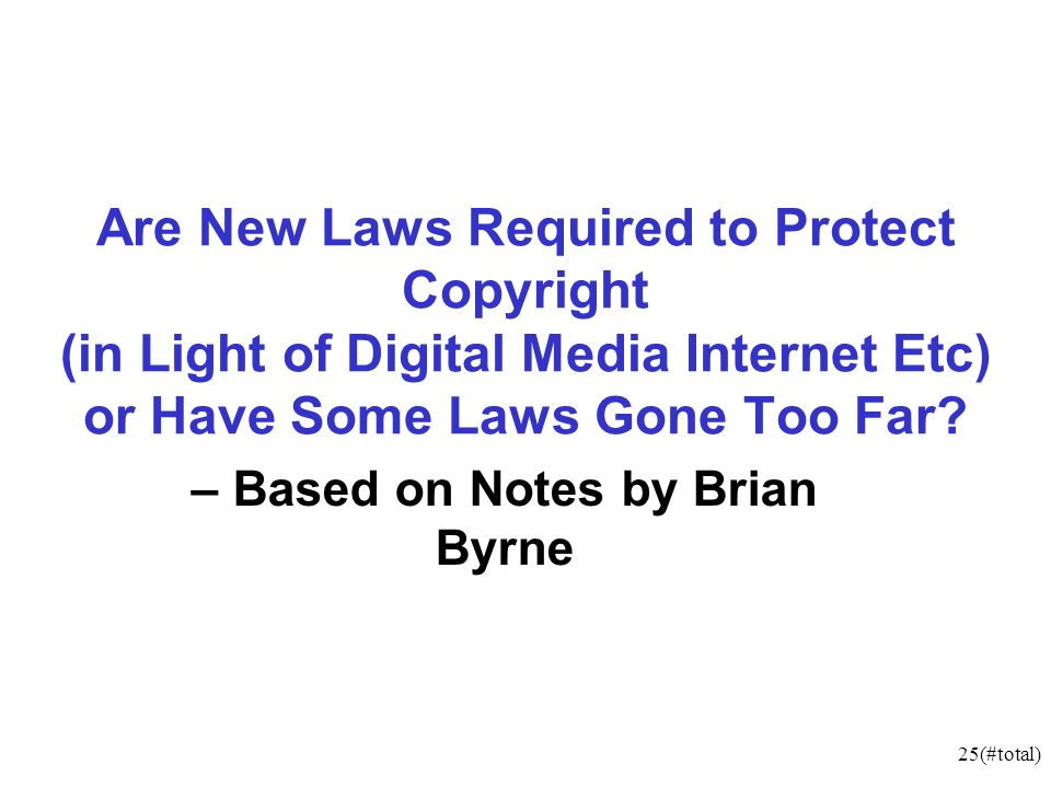 25(#total) Are New Laws Required to Protect Copyright (in Light of Digital Media Internet Etc) or Have Some Laws Gone Too Far.