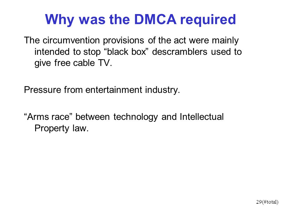 29(#total) Why was the DMCA required The circumvention provisions of the act were mainly intended to stop black box descramblers used to give free cable TV.