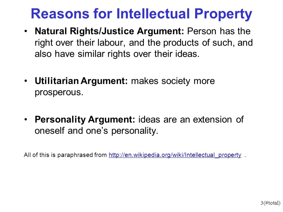 3(#total) Reasons for Intellectual Property Natural Rights/Justice Argument: Person has the right over their labour, and the products of such, and also have similar rights over their ideas.