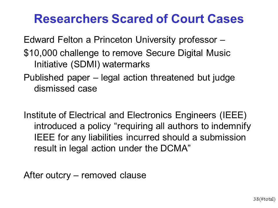 38(#total) Researchers Scared of Court Cases Edward Felton a Princeton University professor – $10,000 challenge to remove Secure Digital Music Initiative (SDMI) watermarks Published paper – legal action threatened but judge dismissed case Institute of Electrical and Electronics Engineers (IEEE) introduced a policy requiring all authors to indemnify IEEE for any liabilities incurred should a submission result in legal action under the DCMA After outcry – removed clause
