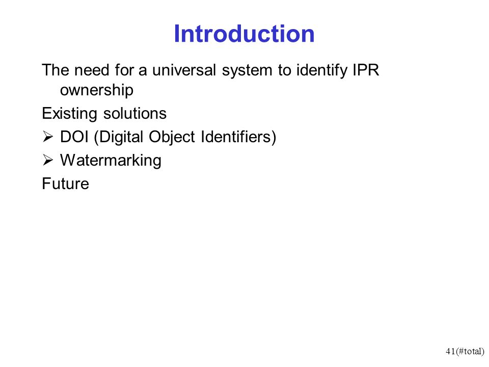 41(#total) Introduction The need for a universal system to identify IPR ownership Existing solutions DOI (Digital Object Identifiers) Watermarking Future