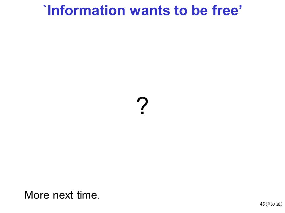 49(#total) `Information wants to be free ? More next time.